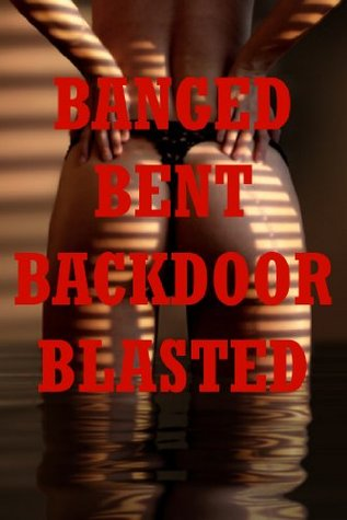 Banged, Bent, Backdoor Blasted