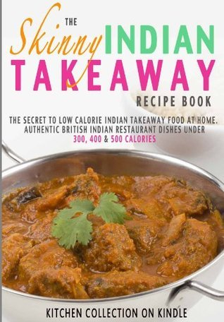 The Skinny Indian Takeaway Recipe Book: Authentic British Indian Restaurant Dishes Under 300, 400 And 500 Calories. The Secret To Low Calorie Indian Takeaway Food At Home.