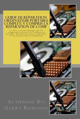 Guide de Reparation Ordinateur Portable Complet; Y Compris La Reparation de Comp: This Book Will Educate You on the Inner Components of the Laptop, Identifying Components and Instruction for Repair