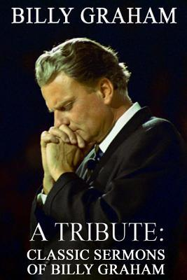 Billy graham a tribute: classic sermons of billy graham by Mike Dow
