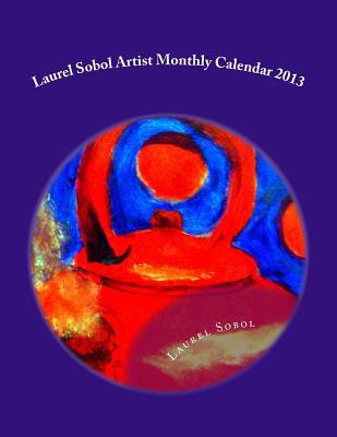 Laurel Sobol Artist Monthly Calendar 2013