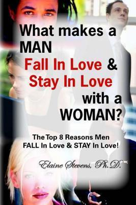 What Makes a Man Fall in Love & Stay in Love with a Woman?: The Top 8 Reasons Men Fall in Love & Stay in Love!
