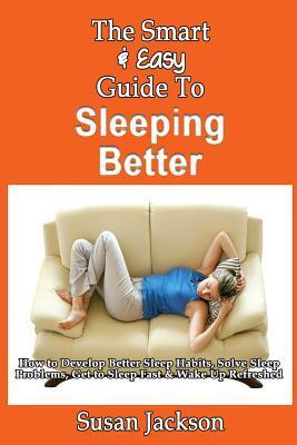 The Smart & Easy Guide to Sleeping Better: How to Develop Better Sleep Habits, Solve Sleep Problems, Get to Sleep Fast & Wake Up Refreshed