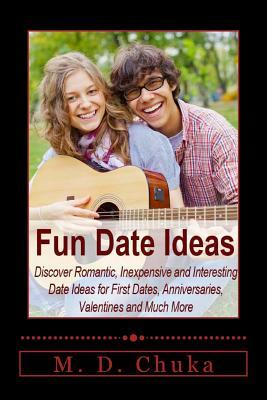 Fun Date Ideas: Discover Romantic, Inexpensive and Interesting Date Ideas for First Dates, Anniversaries, Valentines and Much More