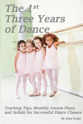 The 1st Three Years of Dance: Teaching Tips, Monthly Lesson Plans, and Syllabi for Successful Dance Classes por Gina Evans, Noelle Jones