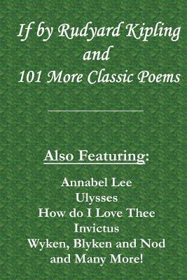If by Rudyard Kipling & 101 More Classic Poems: Also Featuring: Annabel Lee, Ulysses, How Do I Love Thee, Invictus, Wyken, Blyken and Nod, and Many More!