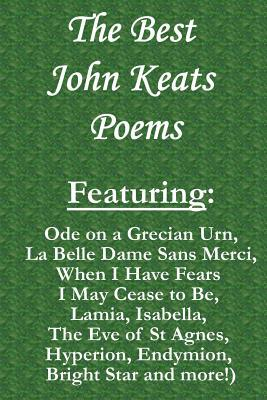 The Best John Keats Poems: Featuring Ode on a Grecian Urn, La Belle Dame Sans Merci, When I Have Fears I May Cease to Be, Lamia, Isabella, the Eve of St Agnes, Hyperion, Endymion, Bright Star and More!