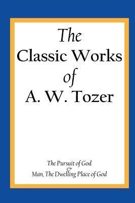 The Classic Works of A. W. Tozer: The Pursuit of God & Man - The Dwelling Place of God