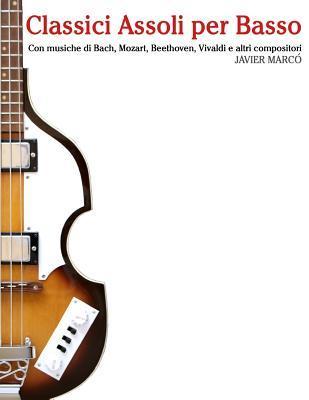 Classici Assoli Per Basso: Facile Basso! Con Musiche Di Bach, Mozart, Beethoven, Vivaldi E Altri Compositori (in Notazione Standard E Tablature)