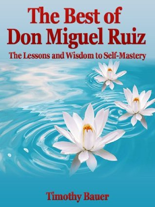The Best Of Don Miguel Ruiz The Lessons And Wisdom To Self Mastery