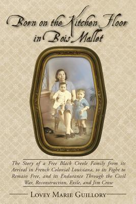 Born on the Kitchen Floor in Bois Mallet: The Story of a Free Black Creole Family from its Arrival in French Colonial Louisiana, to its Fight to ... War, Reconstruction, Exile, and Jim Crow