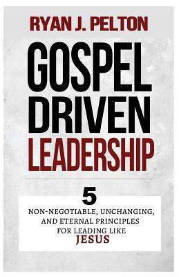 Gospel Driven Leadership: 5 Non-Negotiable, Unchanging, and Eternal Principles for Leading Like Jesu