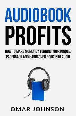 Audiobook Profits: How To Make Money By Turning Your Kindle, Paperback and Hardcover Book Into Audio
