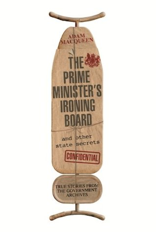 Ebook The Prime Minister's Ironing Board and Other State Secrets: True Stories from the Government Archives by Adam Macqueen DOC!