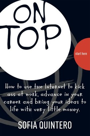On Top How to use the Internet to kick ass at work, advance in your career and bring your ideas to life with very little money