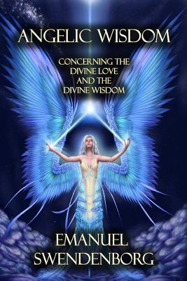Angelic Wisdom: Concerning the Divine Love and the Divine Wisdom
