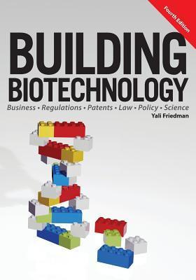 Building Biotechnology: Biotechnology Business, Regulations, Patents, Law, Policy and Science