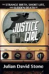 The Strange Birth, Short Life, and Sudden Death of Justice Girl by Julian David Stone