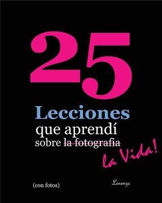 25 Lecciones que aprendí sobre la fotografía ... la vida! (en español mexicano, con fotos) (25 Lessons I've Learned About Photography...Life!) (Spanish Edition)