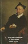 A Christian Philosophy of Education (The Works of Gordon Haddon Clark, #10)