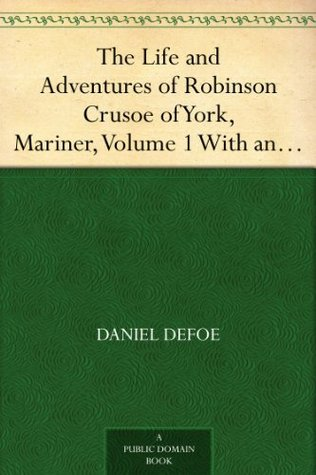 The Life and Adventures of Robinson Crusoe of York, Mariner, Volume 1 With an Account of His Travels Round Three Parts of the Globe, Written By Himself, in Two Volumes