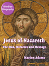 Jesus of Nazareth: The Man, Miracles and Message (BiteSize Biography, #8)