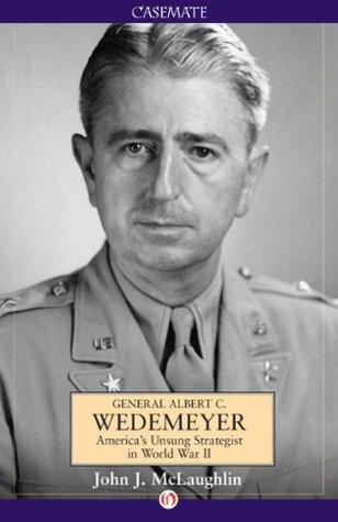 General Albert C. Wedemeyer: America's Unsung Strategist in World War II
