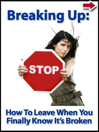 Breaking Up: How To Leave When You Finally Know It's Broken (Break Up Books Series)