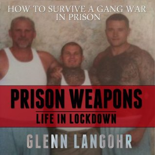 How to Make Prison Weapons to Survive a Gang War in Prison: A Memoir of Life in Lockdown with Serial Killers, Mobsters and Gang Bangers