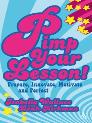 Pimp your Lesson!: Prepare, Innovate, Motivate and Perfect (Continuum Practical Teaching Guides)