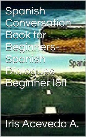 Spanish Conversation Book Beginners I & II: Spanish Dialogues-Spanish to English Translation (Spanish: Spanish For Beginners,Spanish: Beginner's Step by ... reader, spanish nº 1)