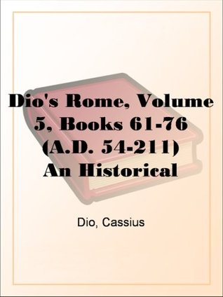 Dio's Rome, Volume 5, Books 61-76 (A.D. 54-211) An Historical Narrative Originally Composed in Greek During The Reigns of Septimius Severus, Geta and Caracalla, ... in English Form By Herbert Baldwin Foster