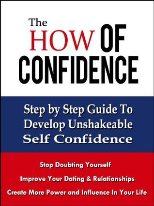 The How of Confidence - Step By Step Guide to Develop Unshakable Self Confidence and Overcome Low Self Esteem