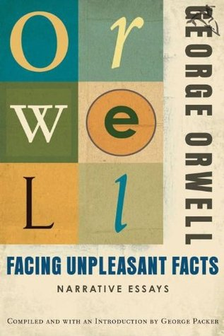 Facing Unpleasant Facts: Narrative Essays (Before Orwell)