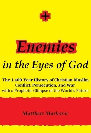 ENEMIES IN THE EYES OF GOD: The 1,400-Year History of Christian-Muslim Conflict, Persecution, and War with a Prophetic Glimpse of the World's Future