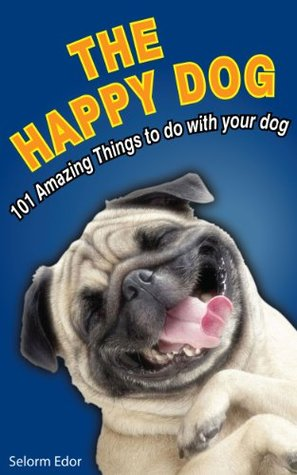 The Happy Dog: 101 Amazing Things To Do With Your Dog