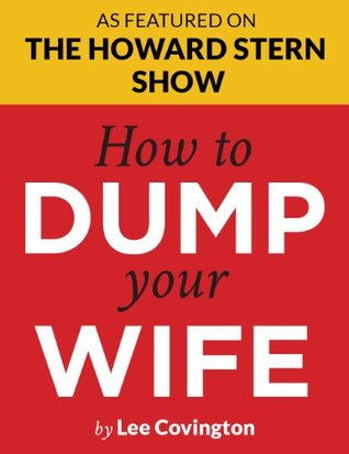 How to Dump Your Wife: For the Good Man Trapped in a Bad Marriage