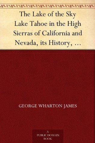The Lake of the Sky Lake Tahoe in the High Sierras of California and Nevada, its History, Indians, Discovery by Frémont, Legendary Lore, Various Namings, ... a Full Account of the Tahoe National ...