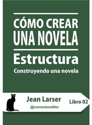 Cómo crear una novela. Estructura (Construyendo una novela)