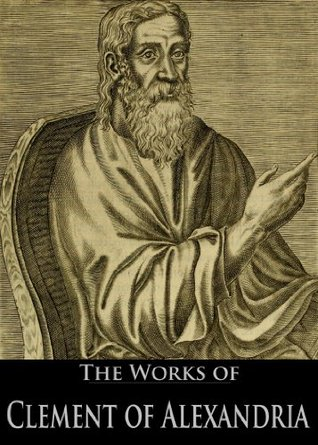 The Works of Clement of Alexandria: The Stromata, On the Salvation of the Rich Man, Pædagogus and More (5 Books With Active Table of Contents)