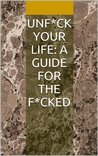 Unf*ck Your Life: A Guide for the F*cked