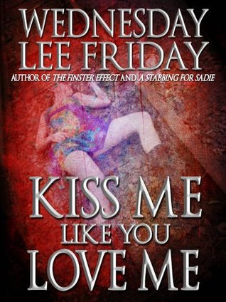 Kiss Me Like You Love Me by Wednesday Lee Friday