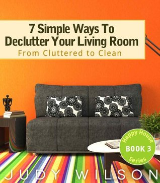 7 Simple Ways To Declutter Your Living Room: From Cluttered to Clean (Happy House Series)