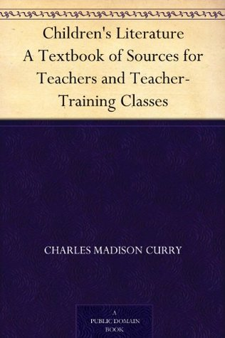 Children's Literature A Textbook of Sources for Teachers and Teacher-Training Classes