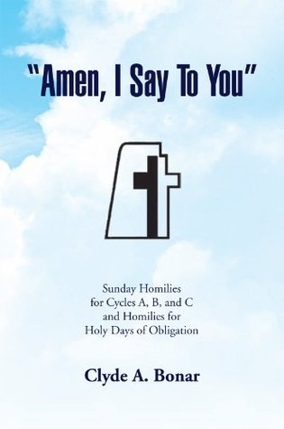 'Amen, I Say To You'' : Sunday Homilies for Cycles A, B, and C and Homilies for Holy Days of Obligation