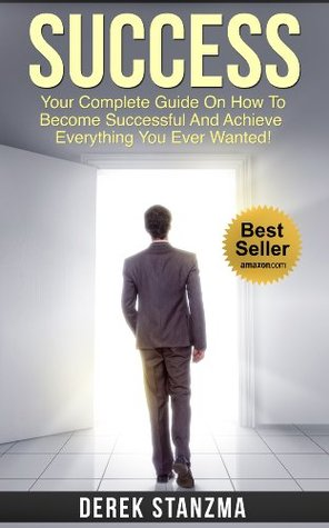 Success: Your Complete Guide On How To Become Successful And Achieve Everything You Ever Wanted!