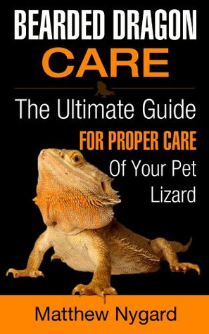 Bearded Dragon Care: The Ultimate Guide for Proper Care of Your Pet Lizard by Matthew Nygard