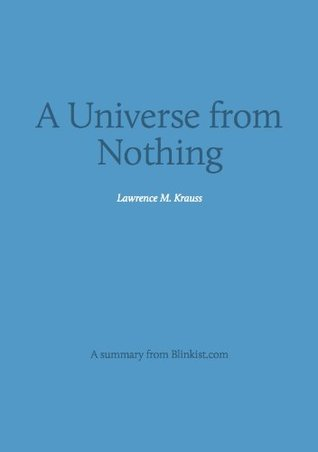A Universe from Nothing - A Summary of Lawrence Krauss' Book about Why There Is Something Rather than Nothing