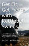Get Fit, Get Fierce with Kettlebell Swings: Just 12 Minutes a Day to Lose Weight, Prevent Sitting Disease, Hone Your Body and Tone Your Booty!