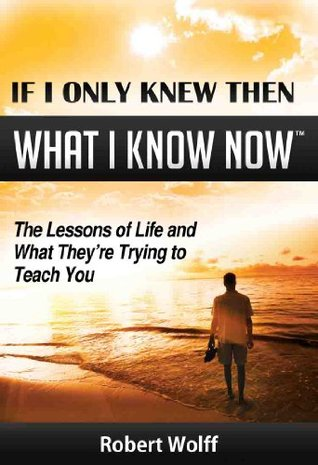 If I only knew then what I know now: The Lessons of Life and What They're Trying to Teach You